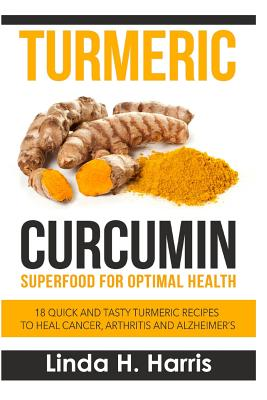 Turmeric Curcumin: Superfood for Optimal Health: 18 Quick and Tasty Turmeric Recipes to Heal Cancer, Arthritis and Alzheimer Cover Image