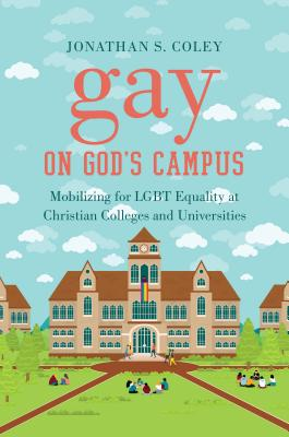 Gay on God's Campus: Mobilizing for Lgbt Equality at Christian Colleges and Universities Cover Image