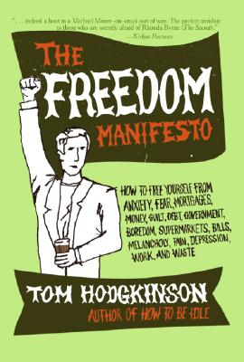 The Freedom Manifesto: How to Free Yourself from Anxiety, Fear, Mortgages, Money, Guilt, Debt, Government, Boredom, Supermarkets, Bills, Melancholy, Pain, Depression, Work, and Waste Cover Image