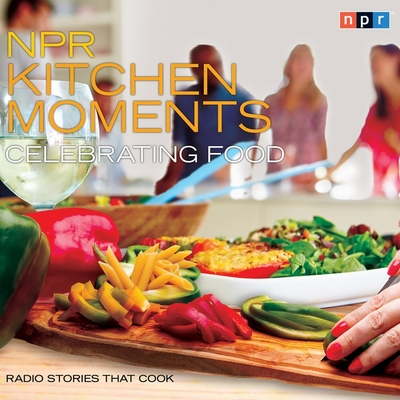 NPR Kitchen Moments: Celebrating Food Lib/E: Radio Stories That Cook Cover Image