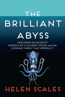 The Brilliant Abyss: Exploring the Majestic Hidden Life of the Deep Ocean, and the Looming Threat That Imperils It Cover Image