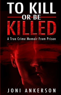 To Kill Or Be Killed: A True Crime Memoir From Prison Cover Image