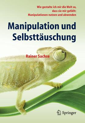 Manipulation Und Selbsttäuschung: Wie Gestalte Ich Mir Die Welt So, Dass Sie Mir Gefällt: Manipulationen Nutzen Und Abwenden Cover Image