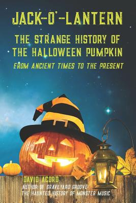 Jack-O'-Lantern: The Strange History of the Halloween Pumpkin from Ancient Times to the Present Cover Image