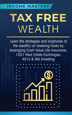 Tax Free Wealth: Learn the strategies and loopholes of the wealthy on lowering taxes by leveraging Cash Value Life Insurance, 1031 Real Cover Image