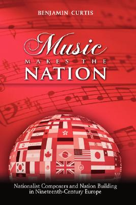 Music Makes the Nation: Nationalist Composers and Nation Building in Nineteenth-Century Europe Cover Image