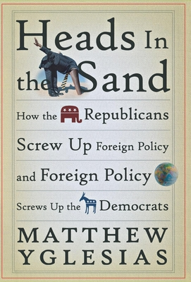 Heads in the Sand: How the Republicans Screw Up Foreign Policy and Foreign Policy Screws Up the Democrats Cover Image