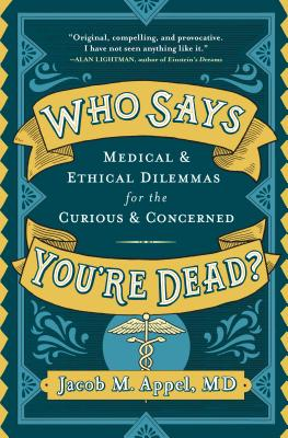 Who Says You're Dead?: Medical & Ethical Dilemmas for the Curious & Concerned Cover Image