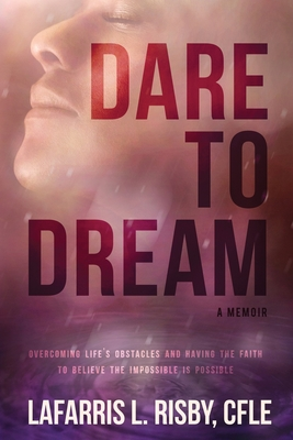 Dare To Dream: Overcoming life's obstacles and having the faith to believe the impossible is possible Cover Image