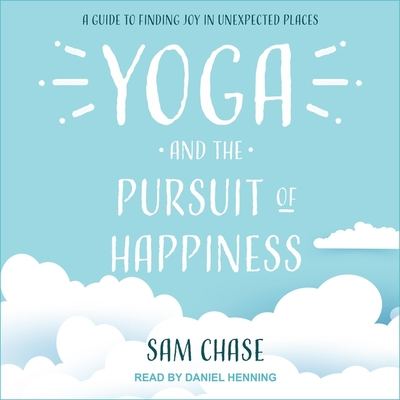 Yoga and the Pursuit of Happiness Lib/E: A Guide to Finding Joy in Unexpected Places Cover Image