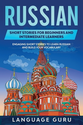 Russian Short Stories for Beginners and Intermediate Learners: Engaging Short Stories to Learn Russian and Build Your Vocabulary Cover Image