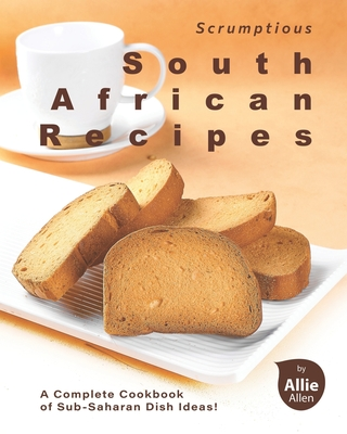 Scrumptious South African Recipes: A Complete Cookbook of Sub-Saharan Dish Ideas! Cover Image