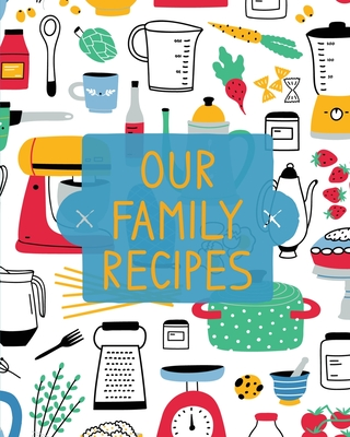 Our Family Recipes: Family Cookbook Recipe Journal, Keepsake Blank Recipe Book, Mom's Recipes, Personalized Recipe Book, Organizer For Fav Cover Image
