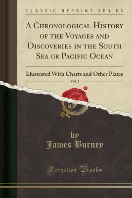A Chronological History of the Voyages and Discoveries in the South Sea or Pacific Ocean, Vol. 3: Illustrated with Charts and Other Plates (Classic Re Cover Image