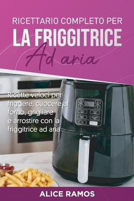 Ricettario completo per la friggitrice ad aria: Ricette veloci per friggere, cuocere al forno, grigliare e arrostire con la friggitrice ad aria (Itali Cover Image