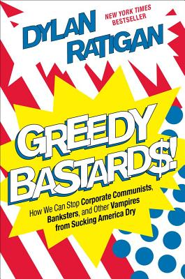 Greedy Bastards: How We Can Stop Corporate Communists, Banksters, and Other Vampires from Sucking America Dry Cover Image