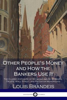 Other People's Money and How the Bankers Use It: The Classic Exposure of Monetary Abuse by Banks, Trusts, Wall Street, and Predator Monopolies Cover Image