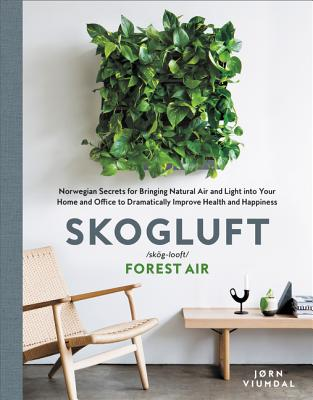 Skogluft: Norwegian Secrets for Bringing Natural Air and Light into Your Home and Office to Dramatically Improve Health and Happiness Cover Image