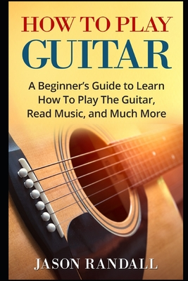 How To Play Guitar: A Beginner's Guide to Learn How To Play The Guitar, Read Music, and Much More Cover Image