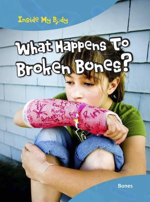 What Happens to Broken Bones?: Bones (Inside My Body) Cover Image