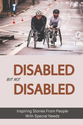 Disabled But Not Disabled: Inspiring Stories From People With Special Needs: Life Of Disabled Person Cover Image