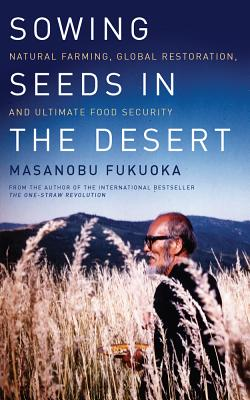 Sowing Seeds in the Desert: Natural Farming, Global Restoration, and Ultimate Food Security Cover Image