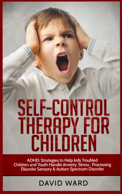 Self-Control Therapy for Children: ADHD: Strategies to Help kids Troubled Children and Youth Handle Anxiety, Stress, Processing Disorder Sensory and A Cover Image