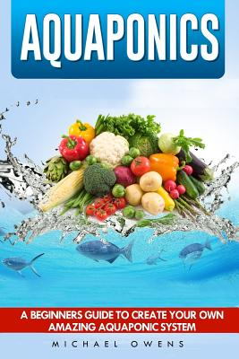 Aquaponics: A Beginner's Guide to Create Your Own Amazing Aquaponic System Cover Image