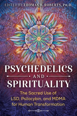 Psychedelics and Spirituality: The Sacred Use of LSD, Psilocybin, and MDMA for Human Transformation Cover Image