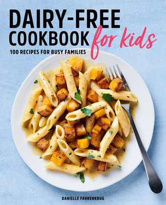 Dairy Free Cookbook for Kids: 100 Recipes for Busy Families Cover Image
