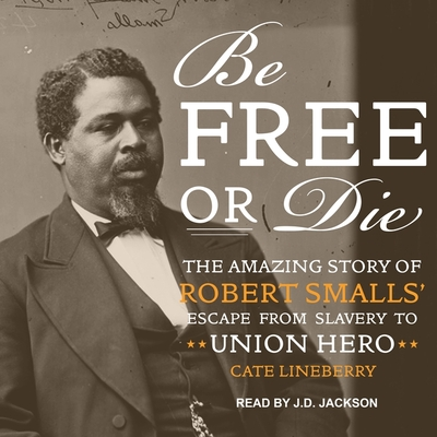 Be Free or Die: The Amazing Story of Robert Smalls' Escape from Slavery to Union Hero Cover Image