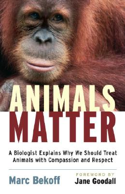 Animals Matter: A Biologist Explains Why We Should Treat Animals with Compassion and Respect Cover Image