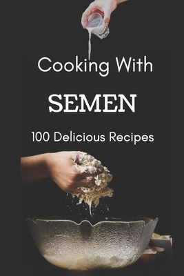 Cooking With Semen 100 Delicious Recipes: Inappropriate Funny Joke Notebook Disguised As A Real Paperback Gag Novelty Gift 6