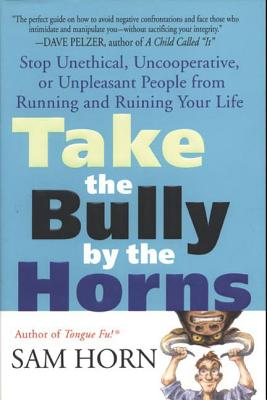 Take the Bully by the Horns: Stop Unethical, Uncooperative, or Unpleasant People from Running and Ruining Your Life Cover Image