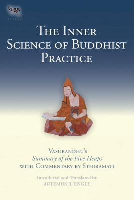 The Inner Science of Buddhist Practice: Vasubandhu's Summary of the Five Heaps with Commentary by Sthiramati Cover Image
