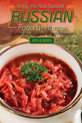Enjoy the Real Taste of Russian Food at Home!: Authentic Russian Food Recipes Cover Image