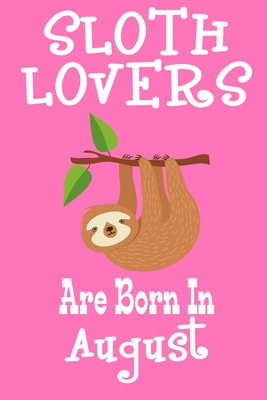 Sloth Lovers Are Born In August: Birthday Gift for Sloth Lovers Cover Image