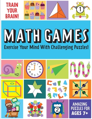 Train Your Brain: Math Games: (Brain Teasers for Kids, Math Skills, Activity Books for Kids Ages 7+)  Cover Image