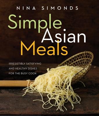 Simple Asian Meals: Irresistibly Satisfying and Healthy Dishes for the Busy Cook Cover Image