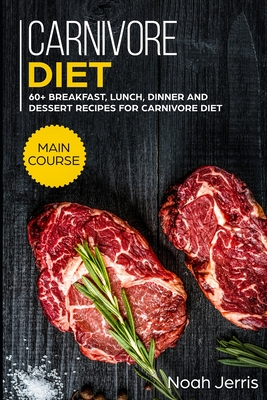 Carnivore Diet: MAIN COURSE - 60+ Breakfast, Lunch, Dinner and Dessert Recipes for Carnivore Diet Cover Image
