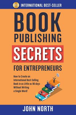 Book Publishing Secrets for Entrepreneurs: How to Create an International Best-Selling Book in as Little as 90 Days Without Writing a Single Word! Cover Image