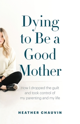 Dying To Be A Good Mother: How I Dropped the Guilt and Took Control of My Parenting and My Life Cover Image