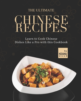 The Ultimate Chinese Recipes: Learn to Cook Chinese Dishes Like a Pro with this Cookbook Cover Image