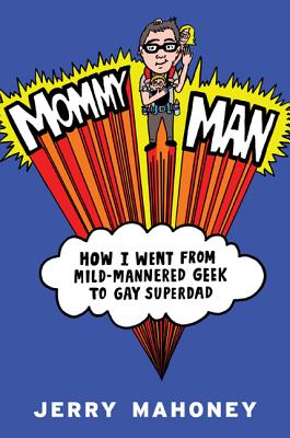 Mommy Man: How I Went from Mild-Mannered Geek to Gay Superdad Cover Image