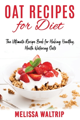 Oat Recipes for Diet: The Ultimate Recipe Book for Making Healthy, Mouth Watering Oats Cover Image