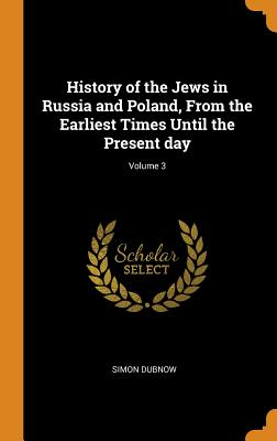 History of the Jews in Russia and Poland, from the Earliest Times Until the Present Day; Volume 3 Cover Image
