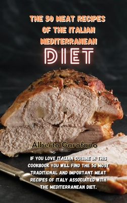 The 50 Meat Recipes of the Italian Mediterranean Diet: If You Love Italian Cuisine In This Cookbook You Will Find The 50 Most Traditional And Importan Cover Image