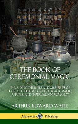 The Book of Ceremonial Magic: Including the Rites and Mysteries of Goetic Theurgy, Sorcery, Black Magic Rituals, and Infernal Necromancy (Hardcover) Cover Image