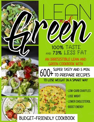 Lean And Green Cookbook: 100% Taste And 73% Less Fat: An Irresistible Lean And Green Cookbook With 600+Super Tasty And 5 Min. To Prepare Recipe Cover Image