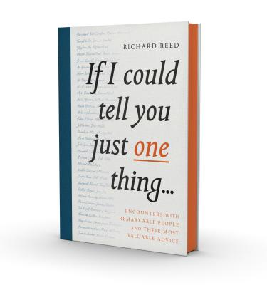 If I Could Tell You Just One Thing...: Encounters with Remarkable People and Their Most Valuable Advice Cover Image